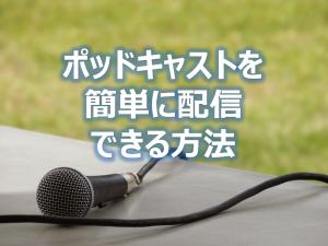 ポッドキャストを簡単に配信できる方法