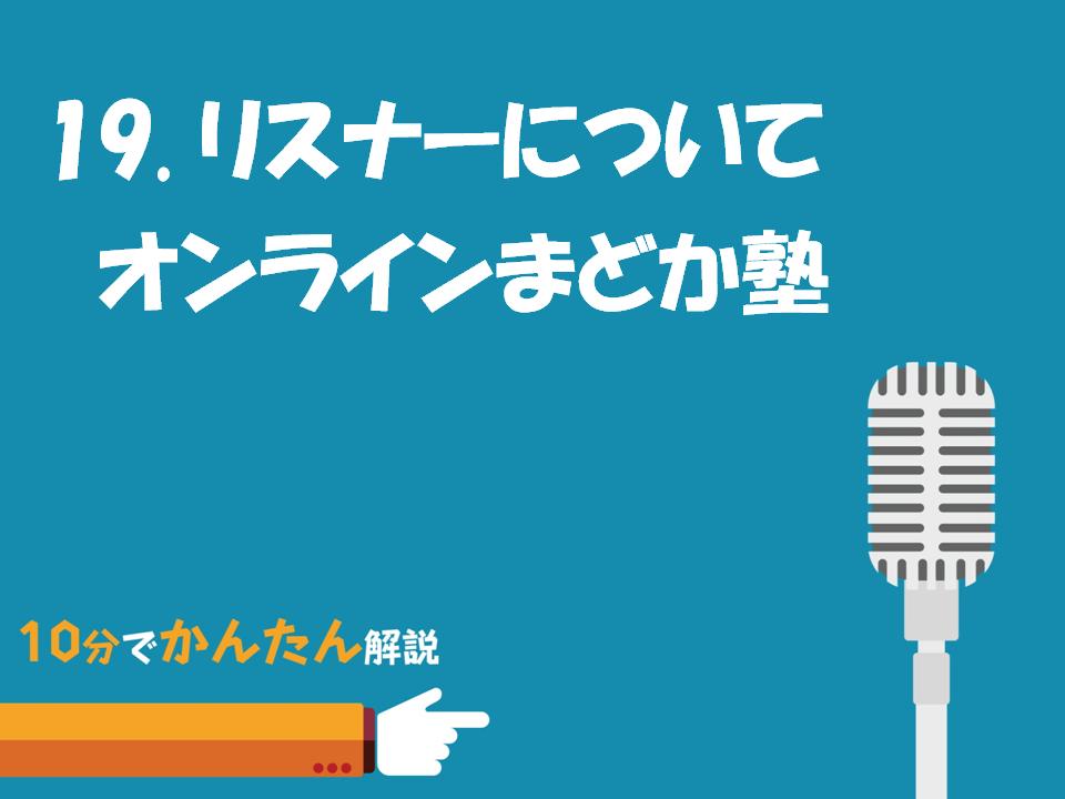19.ポッドキャストのリスナー/オンラインまどか塾