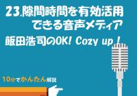 23. 隙間時間を有効活用できる音声メディア/飯田浩司のOK! Cozy up!
