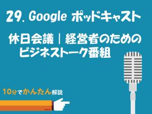 029. Googleポッドキャスト/休日会議|経営者のためのビジネストーク番組