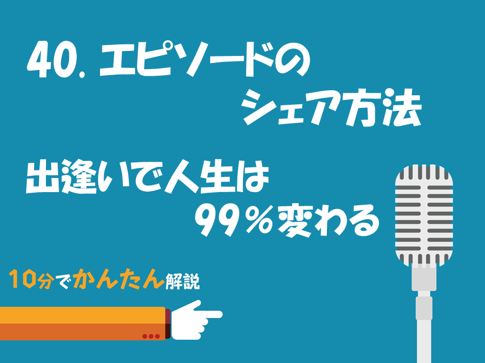40. エピソードのシェア方法/出逢いで人生は99%変わる!