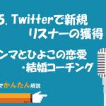 55.twitterで新規リスナーの獲得!/エンマとひよこの恋愛・結婚コーチング