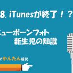 58.iTunesが終了!?/ニューボーンフォト新生児の知識