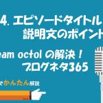 64.エピソードタイトル・説明文のポイント/team octol の 解決!ブログネタ365