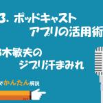 83.ポッドキャストアプリの活用術/鈴木敏夫のジブリ汗まみれ