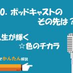 90.ポッドキャストのその先は?/人生が輝く☆色のチカラ