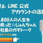 116.LINE公式アカウントの活用/8,800人の人生を救った☆じゅんちゃん社長のガチトーク