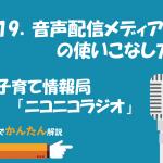 119.音声配信メディアの使いこなし方/子育て情報局「ニコニコラジオ」