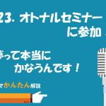 123.オトナルセミナーに参加!/夢って本当にかなうんです!