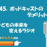 145.ポッドキャストのデメリット/子どもの未来を変えるラジオ