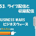 153.ライブ配信と収録配信/BUSINESS WAR / ビジネスウォーズ