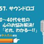 157.サウンドロゴ/30~40代女性の心のお悩み解決!『それ、わかるー!!』