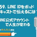 159.LINE IDをポッドキャストで伝えるには?/LINE公式アカウントで人生が変わる