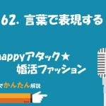 162.言葉で表現する/happyアタック★婚活ファッション