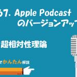 167.Apple Podcastのバージョンアップ/超相対性理論