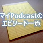 ポッドキャストの使いこなし:マイPodcastのエピソード一覧