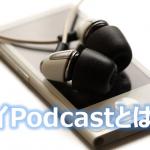 ポッドキャストの使いこなし:マイPodcastとは?
