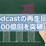 Podcastの再生回数500億回を突破
