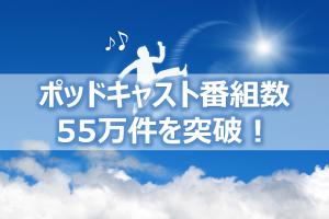 ポッドキャスト番組数55万件を突破!