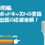特別編.ポッドキャストの書籍の出版の応援依頼!